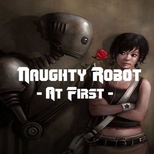 Naughty Robot - At First