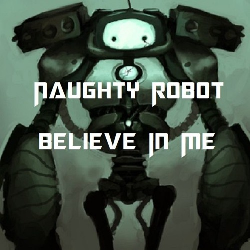 Naughty Robot - Believe In Me