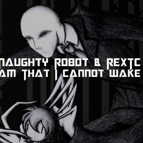 Naughty Robot N REXTC - A Dream I Cant Wake Up From