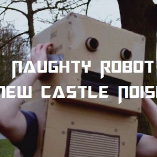 Naughty Robot - New Castle Noise