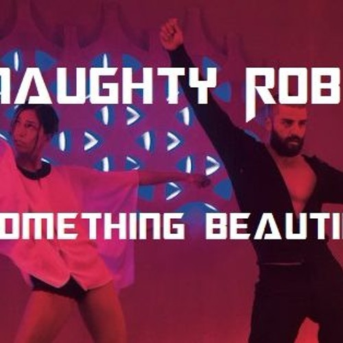 Naughty Robot - Something Beautiful
