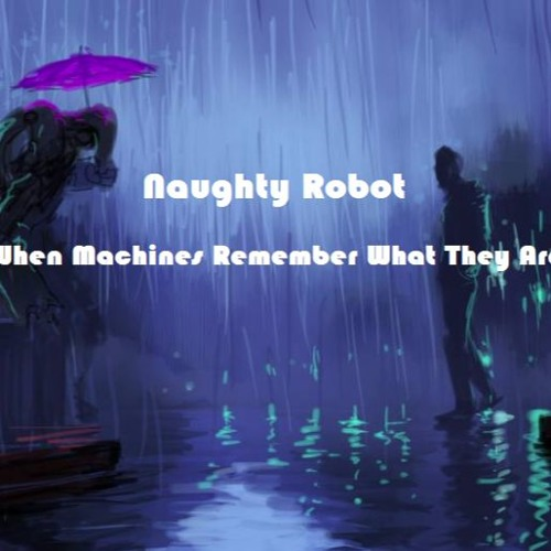 Naughty Robot - When Machines Remember What They Are